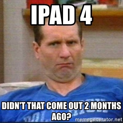 Al Bundy - ipad 4 didn't that come out 2 months ago?