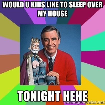 mr rogers  - WOULD U KIDS LIKE TO SLEEP OVER MY HOUSE TONIGHT HEHE