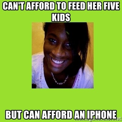 Stereotypical Black Girl - can't afford to feed her five kids but can afford an iphone