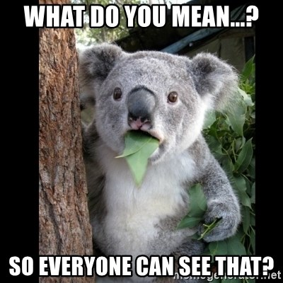 Koala can't believe it - What do you mean...? so everyone can see that?