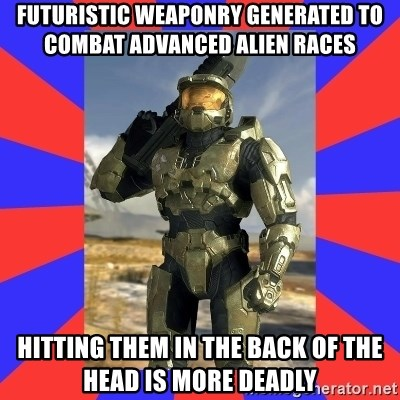 Halo Logic - FUTUristic weaponry generated to combat advanced alien races Hitting them in the back of the head is more deadly
