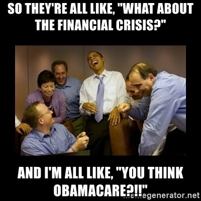 """obama laughing  - So they're all like, """"WHAT ABOUT THE FINANCIAL CRISIS?"""" AND I'M ALL LIKE, """"YOU THINK OBAMACARE?!!"""""""
