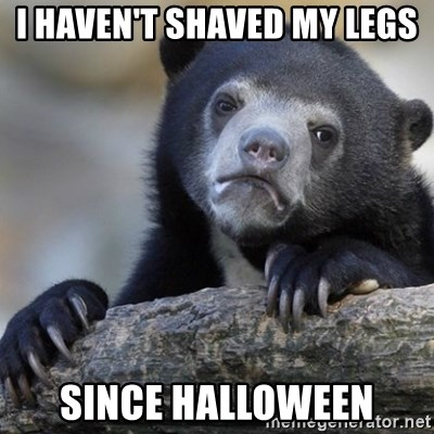 Confession Bear - I haven't shaved my legs since Halloween