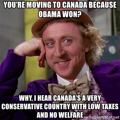 Willy Wonka - You're moving to Canada because Obama won? Why, I hear Canada's a very conservative country with low taxes and no welfare