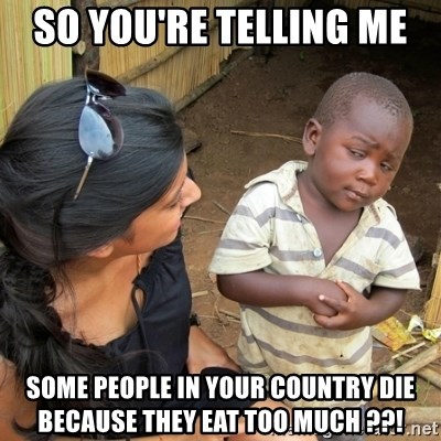 skeptical black kid - SO YOu're telling me  some people in your country die because they eat too much ??!