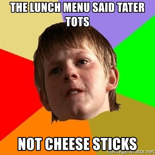 Angry School Boy - the lunch menu said tater tots not cheese sticks