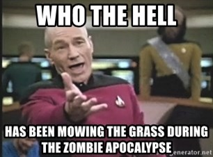 Picard Wtf - Who the Hell has been mowing the grass during the zombie apocalypse