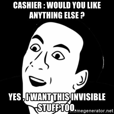 you don't say meme - Cashier : would you like anything else ? yes , i want this invisible stuff too.