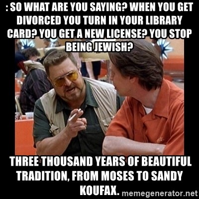 walter sobchak - : So what are you saying? When you get divorced you turn in your library card? You get a new license? You stop being Jewish?   Three thousand years of beautiful tradition, from Moses to Sandy Koufax.