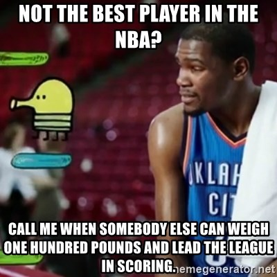 kevin durant doodoo - Not the best player in the nba? call me when somebody else can weigh one hundred pounds and lead the league in scoring.