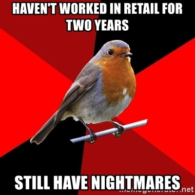 Retail Robin - Haven't worked in retail for two years still have nightmares