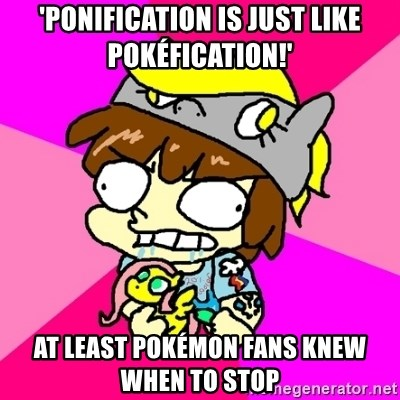 rabid idiot brony - 'Ponification is just like pokéfication!' aT LEAST pOKÉMON FANS KNEW WHEN TO STOP
