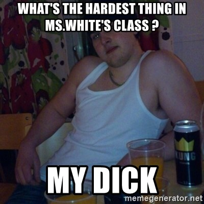 Scumbag rapist - What's the hardest thing in ms.White's class ? My dick