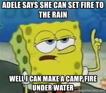 Tough Spongebob - ADELE SAYS SHE CAN SET FIRE TO THE RAIN WELL I CAN MAKE A CAMP FIRE UNDER WATER