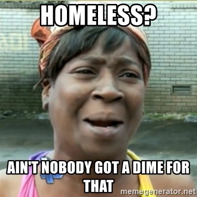 Ain't Nobody got time fo that - HOmeless? ain't nobody got a dime for that