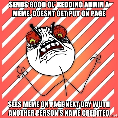 iHate - sends good ol' redding admin a meme. doesnt get put on page sees meme on page next day wuth another person's name credited