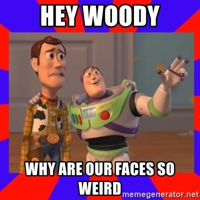 Everywhere - hey woody why are our faces so weird