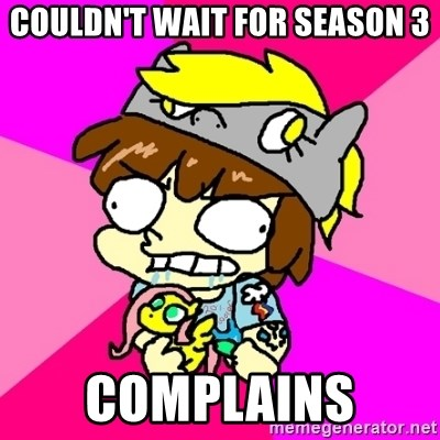 rabid idiot brony - couldn't wait for season 3 complains