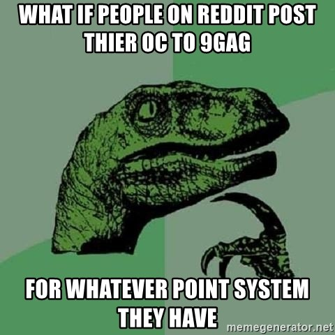 Philosoraptor - what if people on reddit post thier oc to 9gag  for whatever point system they have