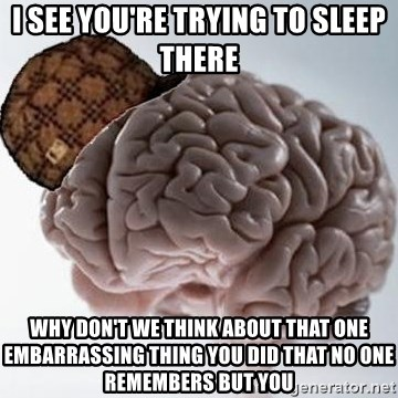 Scumbag Brain - I see you're trying to sleep there why don't we think about that one EMBARRASSING thing you did that no one remembers but you