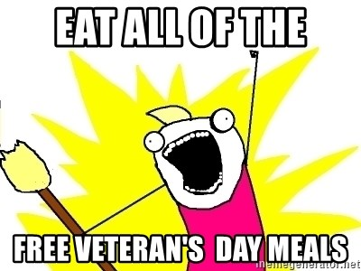 X ALL THE THINGS - Eat all of the free veteran's  day meals