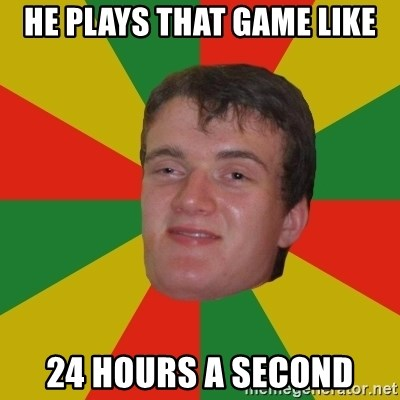 stoner dude - He plays that game like 24 hours a second
