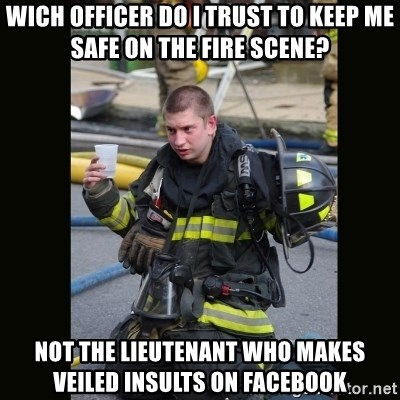 Furious Firefighter - WICH OFFICER DO I TRUST TO KEEP ME SAFE ON THE FIRE SCENE? NOT THE LIEUTENANT WHO MAKES VEILED INSULTS ON FACEBOOK