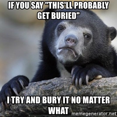 "Confession Bear - If you say ""this'll probably get buried"" i try and bury it no matter what"