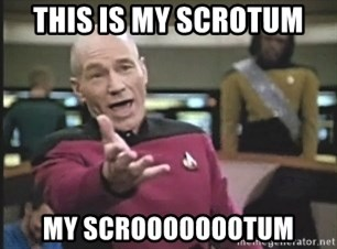 Picard Wtf - this is my scrotum my scroooooootum