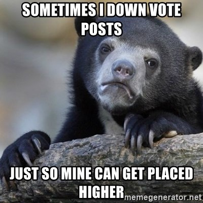 Confession Bear - Sometimes I down vote posts Just so mine can get placed higher