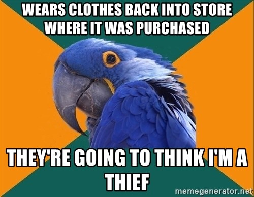 Paranoid Parrot - Wears clothes back into store where it was purchased They're going to think i'm a thief