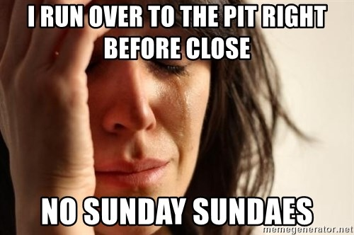 First World Problems - I RUN OVER TO THE PIT RIGHT BEFORE CLOSE NO SUNDAY SUNDAES
