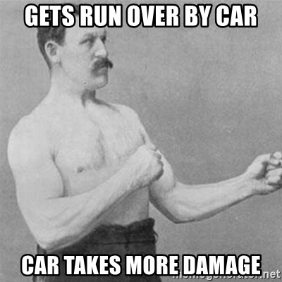 overly manlyman - gets run over by car car takes more damage