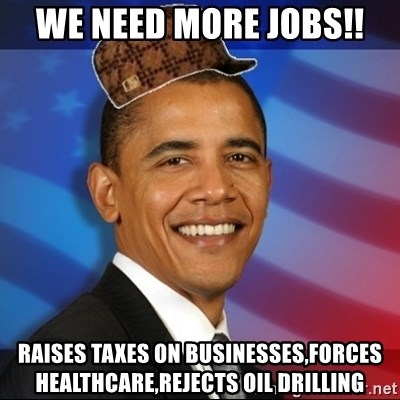 Scumbag Obama - we need more jobs!! raises taxes on businesses,forces healthcare,rejects oil drilling