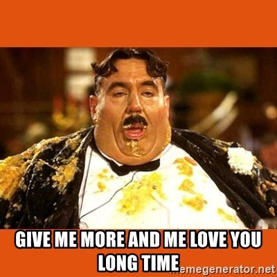 Fat Guy - GIVE ME MORE AND ME LOVE YOU LONG TIME
