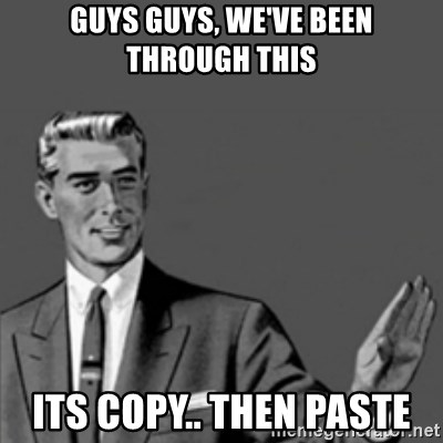 Correction Guy - guys guys, we've been through this its copy.. then paste