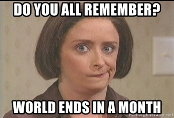 Debbie Downer - do you all remember? World ends in a month