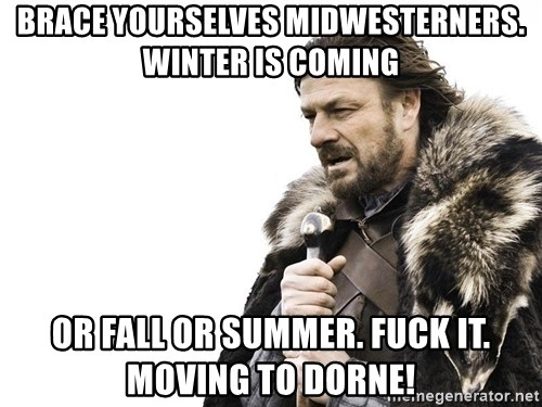 Winter is Coming - Brace yourselves Midwesterners. Winter is coming Or Fall or Summer. Fuck it. Moving to dorne!