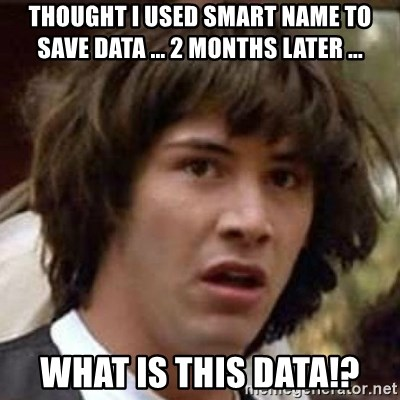 Conspiracy Keanu - Thought I Used smart name to save data ... 2 months later ... What is this data!?