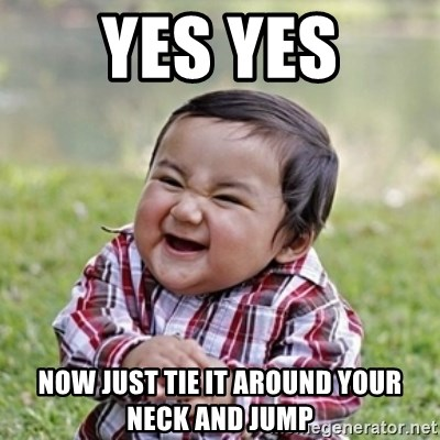 evil toddler kid2 - yes yes now just tie it around your neck and jump