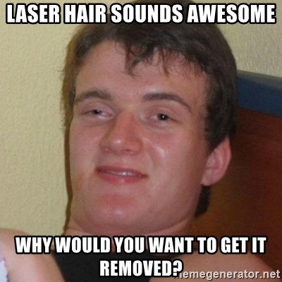 Really highguy - Laser Hair sounds awesome Why would you want to get it removed?
