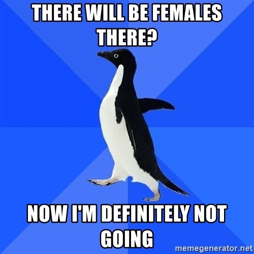 Socially Awkward Penguin - there will be females there? now i'm definitely not going