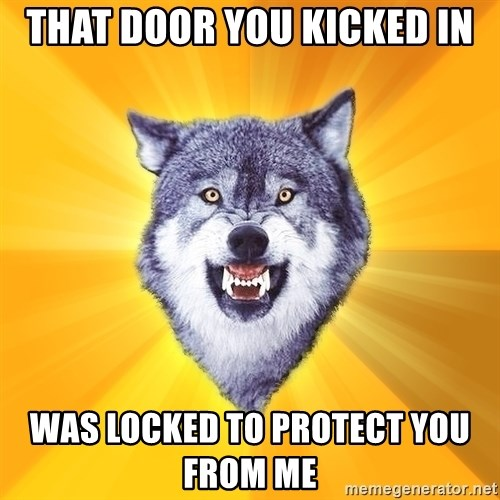 Courage Wolf - that door you kicked in was locked to protect you from me