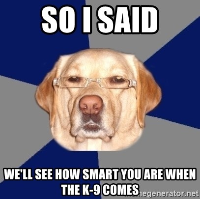 Racist Dawg - So i said We'll see how smart you are when the K-9 Comes