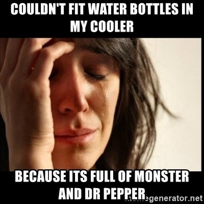 First World Problems - Couldn't fit water bottles in my cooler Because its full of monster and dr pepper
