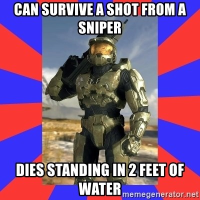 Halo Logic - Can survive a shot from a sniper Dies sTanding in 2 feet of water