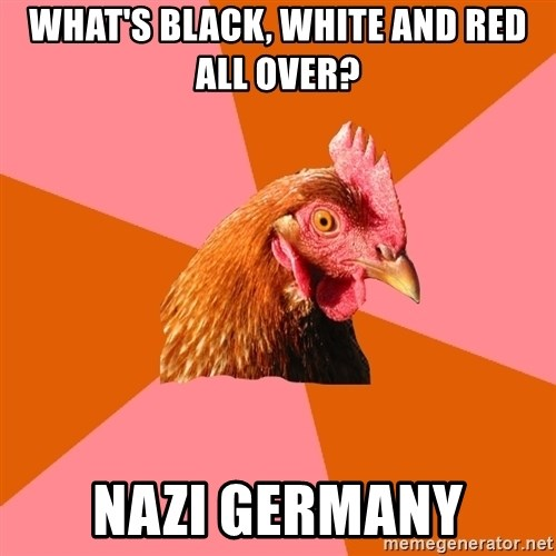 Anti Joke Chicken - what's black, white and red all over? nazi germany