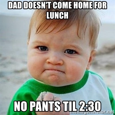 Victory Baby - dad doesn't come home for lunch no pants til 2:30