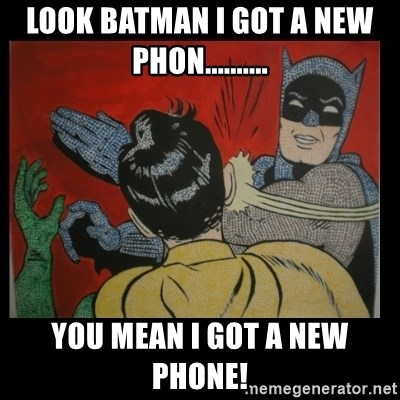 Batman Slappp - look batman i got a new phon.......... you mean i got a new phone!