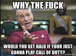 Picard Wtf - why the fuck would you get halo if your just gonna play call of duty?